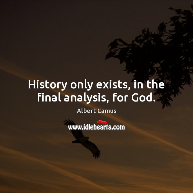 Image, History only exists, in the final analysis, for God.