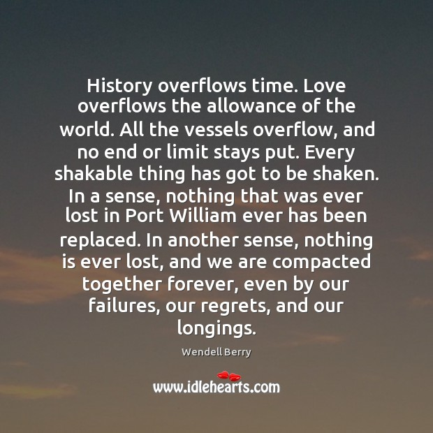 History overflows time. Love overflows the allowance of the world. All the Wendell Berry Picture Quote