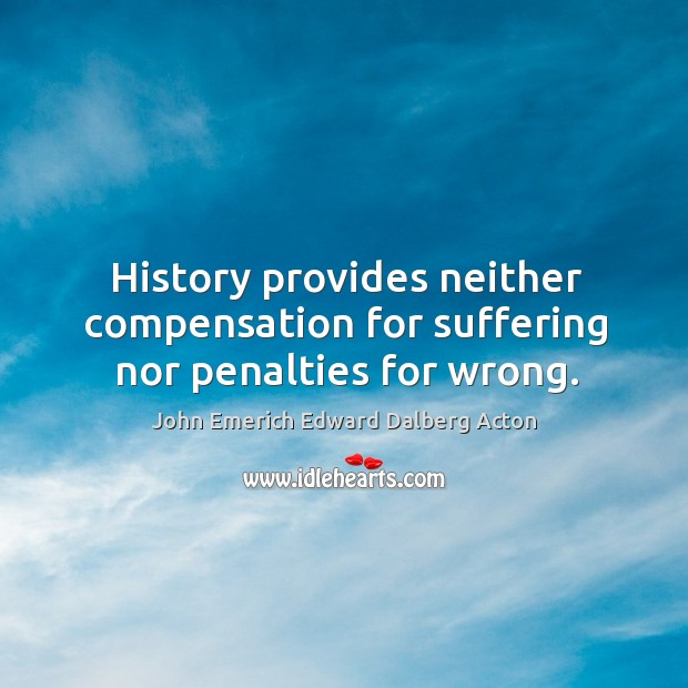 Image, History provides neither compensation for suffering nor penalties for wrong.