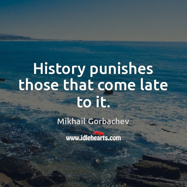 Image, History punishes those that come late to it.