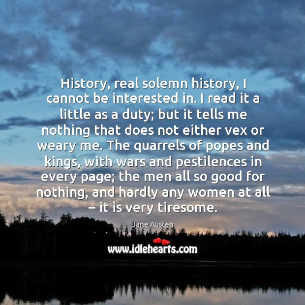 Image, History, real solemn history, I cannot be interested in.