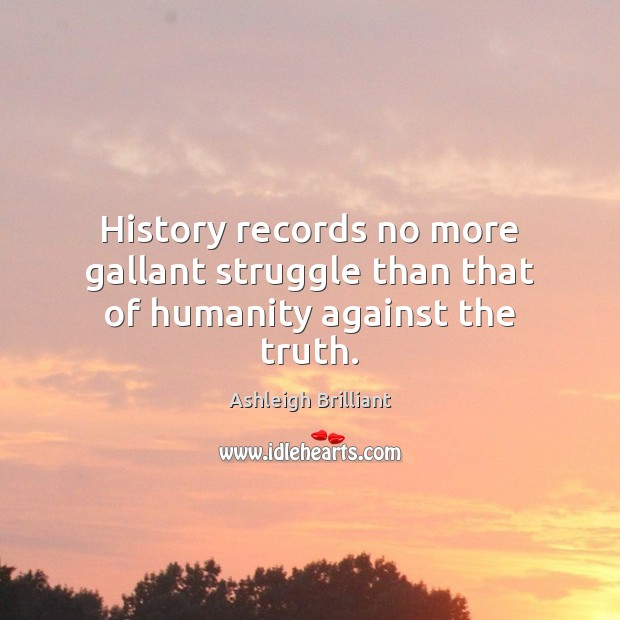 History records no more gallant struggle than that of humanity against the truth. Ashleigh Brilliant Picture Quote