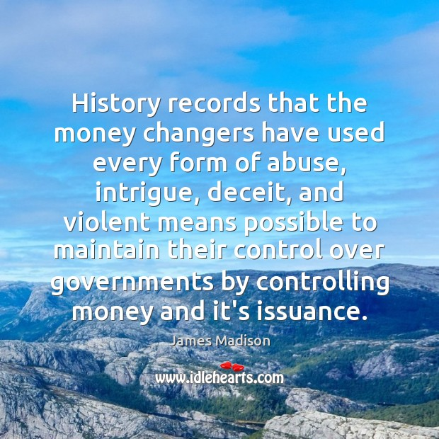 History records that the money changers have used every form of abuse, James Madison Picture Quote