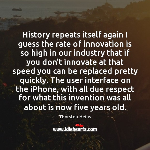 History repeats itself again I guess the rate of innovation is so Innovation Quotes Image
