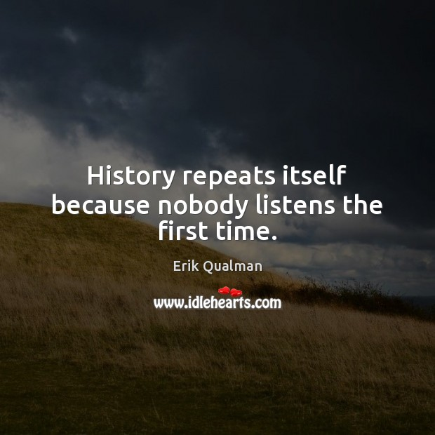 History repeats itself because nobody listens the first time. Image