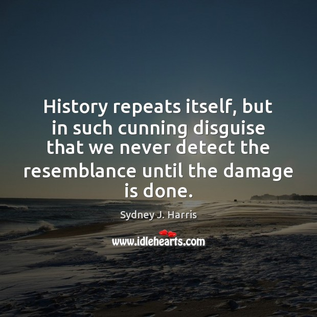 History repeats itself, but in such cunning disguise that we never detect Sydney J. Harris Picture Quote
