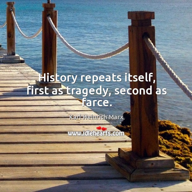 History repeats itself, first as tragedy, second as farce. Karl Heinrich Marx Picture Quote