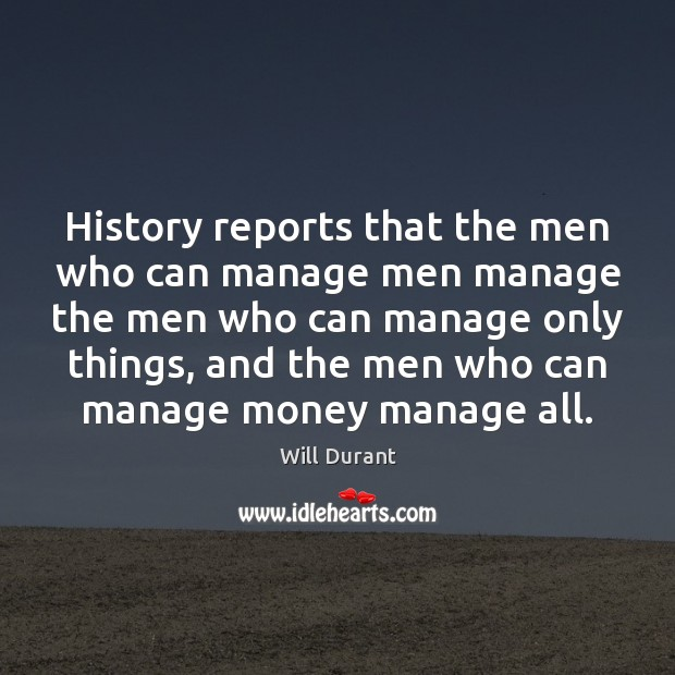 History reports that the men who can manage men manage the men Will Durant Picture Quote
