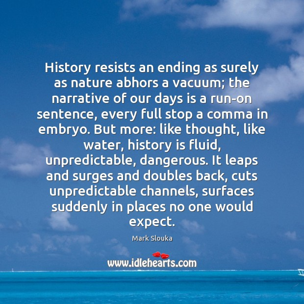 History resists an ending as surely as nature abhors a vacuum; the Mark Slouka Picture Quote
