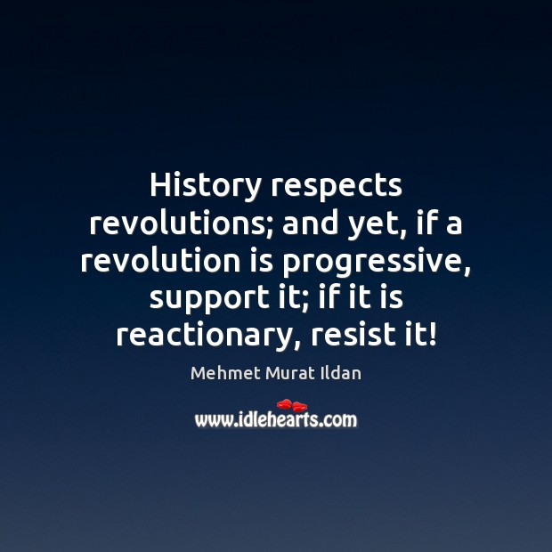Image, History respects revolutions; and yet, if a revolution is progressive, support it;