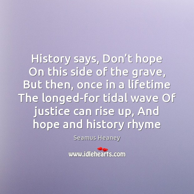History says, Don't hope On this side of the grave, But Seamus Heaney Picture Quote