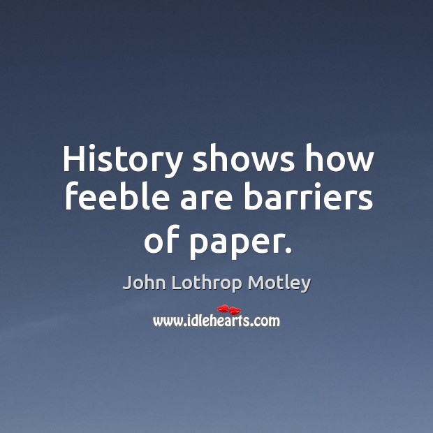 History shows how feeble are barriers of paper. John Lothrop Motley Picture Quote