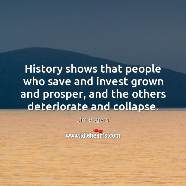 History shows that people who save and invest grown and prosper, and Jim Rogers Picture Quote
