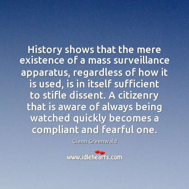 History shows that the mere existence of a mass surveillance apparatus, regardless Glenn Greenwald Picture Quote