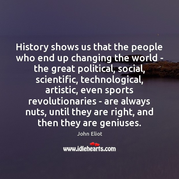 History shows us that the people who end up changing the world Image