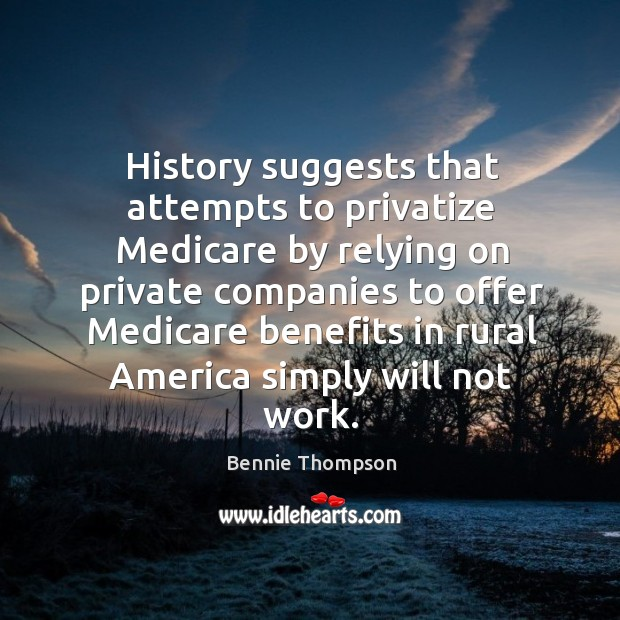 History suggests that attempts to privatize medicare by relying on private companies to offer Bennie Thompson Picture Quote