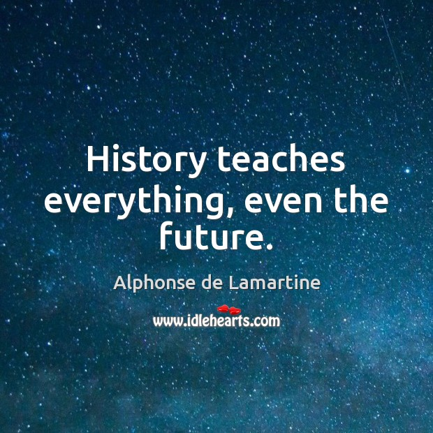 History teaches everything, even the future. Alphonse de Lamartine Picture Quote