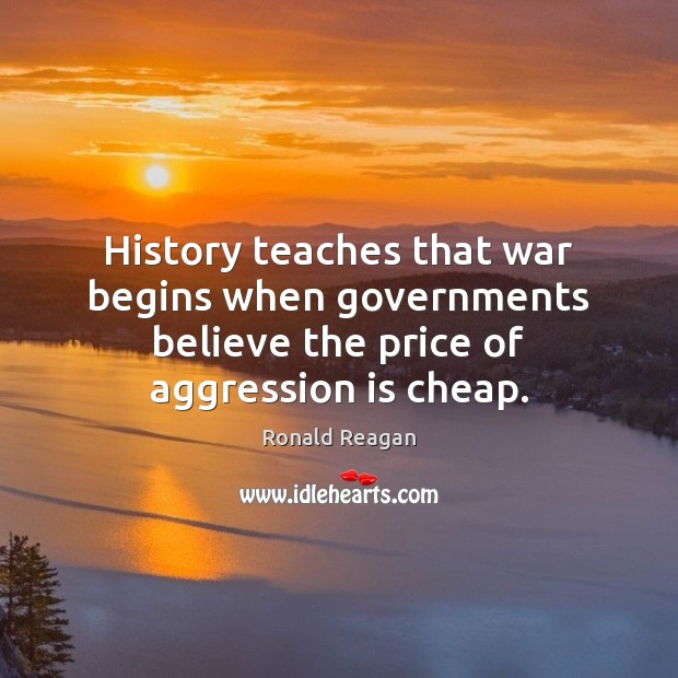 History teaches that war begins when governments believe the price of aggression is cheap. Ronald Reagan Picture Quote