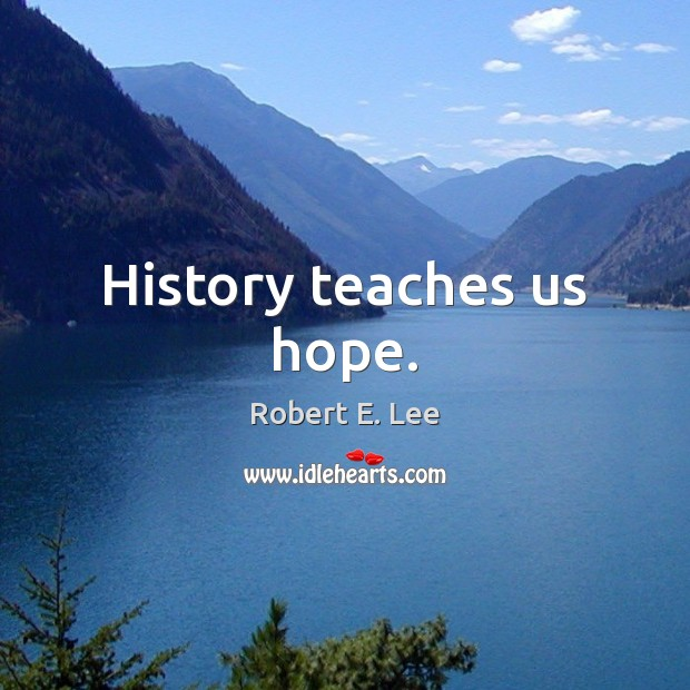 History teaches us hope. Robert E. Lee Picture Quote