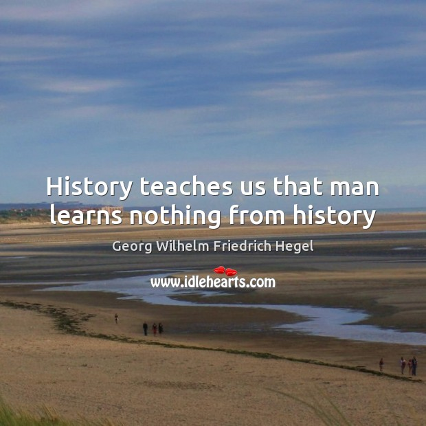 History teaches us that man learns nothing from history Georg Wilhelm Friedrich Hegel Picture Quote