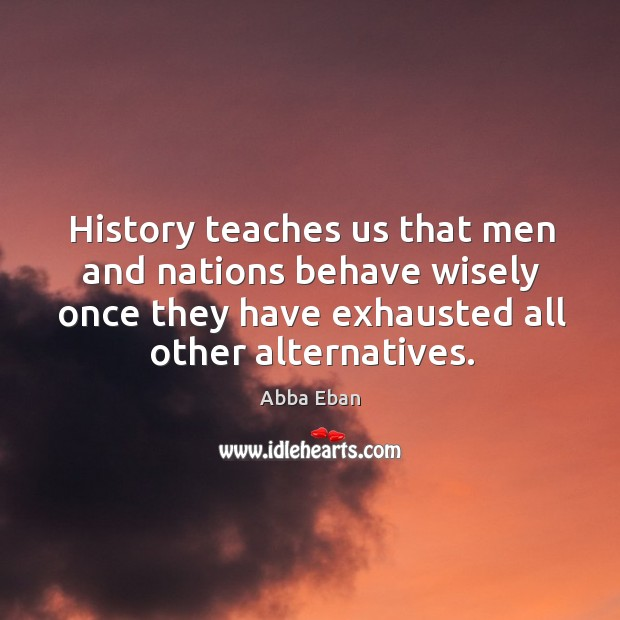 History teaches us that men and nations behave wisely once they have exhausted all other alternatives. Image