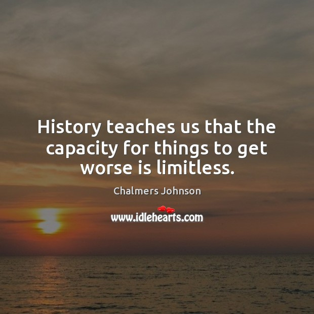 History teaches us that the capacity for things to get worse is limitless. Image
