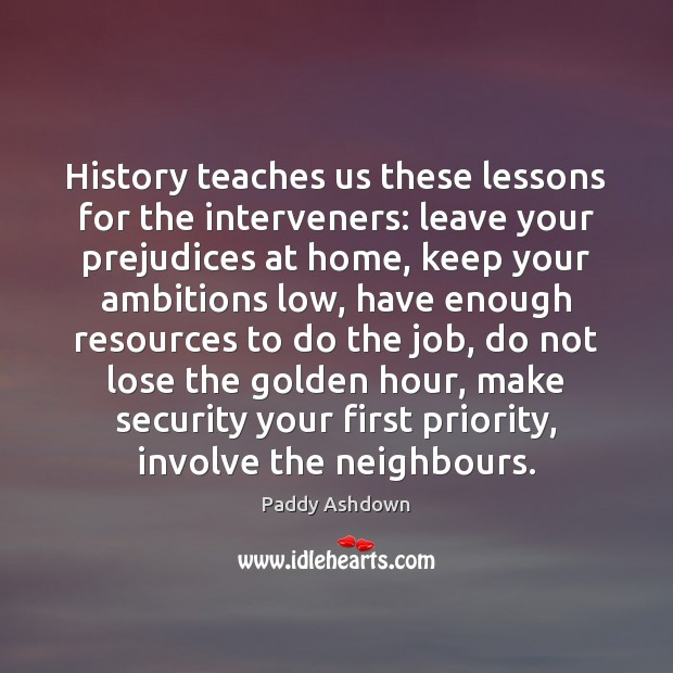 History teaches us these lessons for the interveners: leave your prejudices at Paddy Ashdown Picture Quote