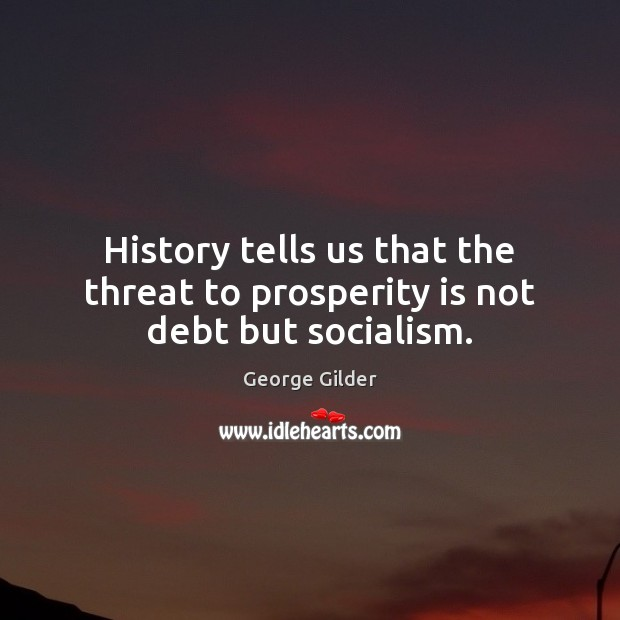 History tells us that the threat to prosperity is not debt but socialism. George Gilder Picture Quote