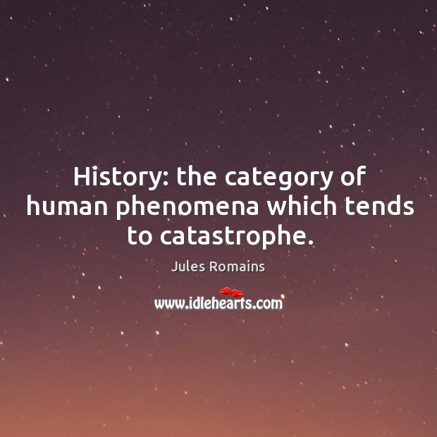 History: the category of human phenomena which tends to catastrophe. Image