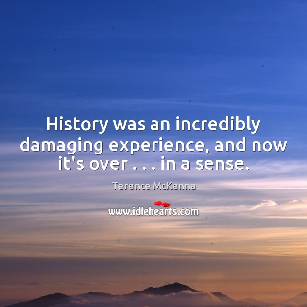 History was an incredibly damaging experience, and now it's over . . . in a sense. Image