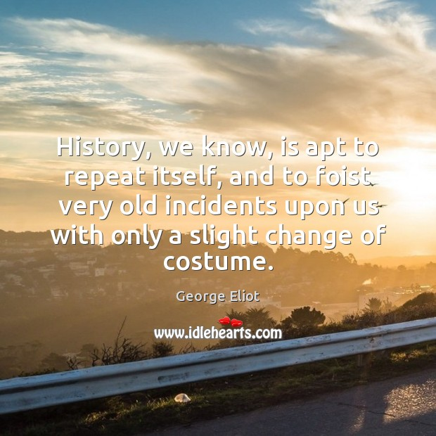 History, we know, is apt to repeat itself, and to foist very George Eliot Picture Quote