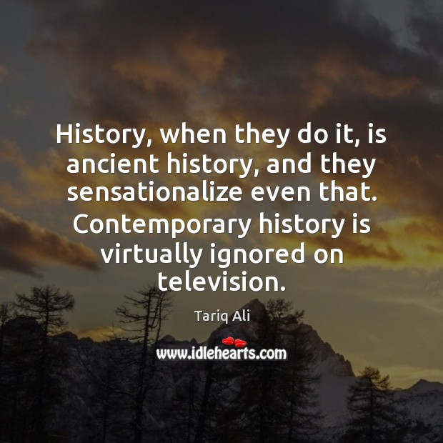 Image, History, when they do it, is ancient history, and they sensationalize even