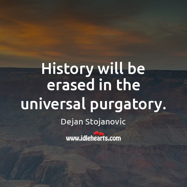 History will be erased in the universal purgatory. Dejan Stojanovic Picture Quote