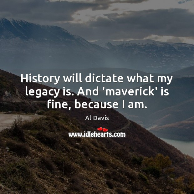 Image, History will dictate what my legacy is. And 'maverick' is fine, because I am.