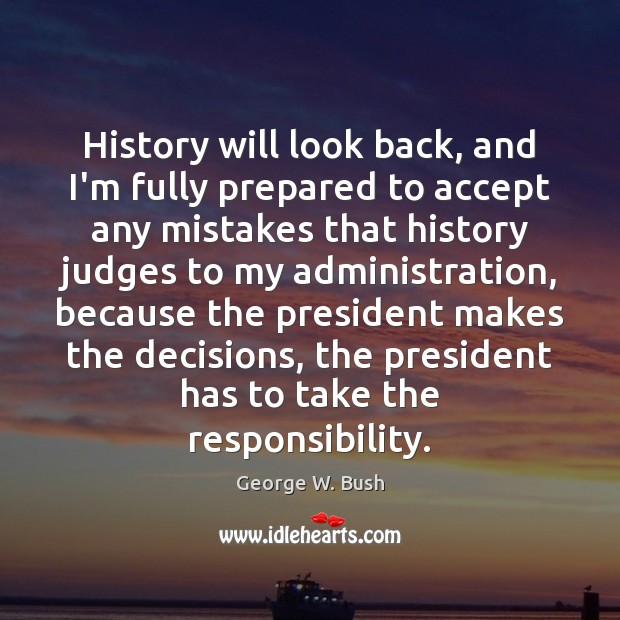History will look back, and I'm fully prepared to accept any mistakes George W. Bush Picture Quote