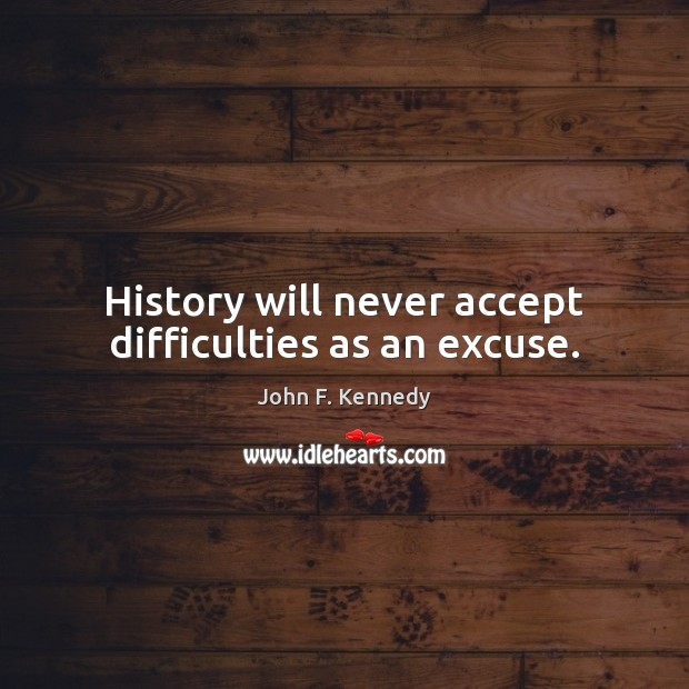 History will never accept difficulties as an excuse. John F. Kennedy Picture Quote