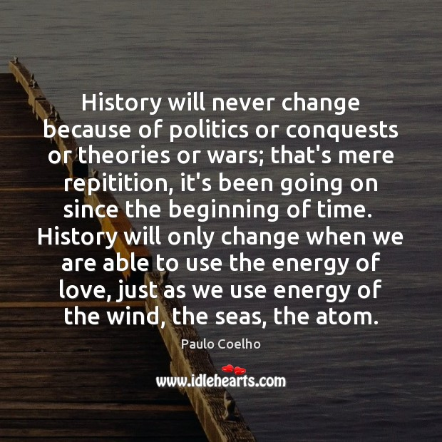 Image, History will never change because of politics or conquests or theories or