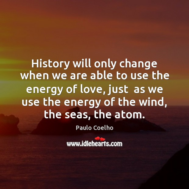 Image, History will only change when we are able to use the energy