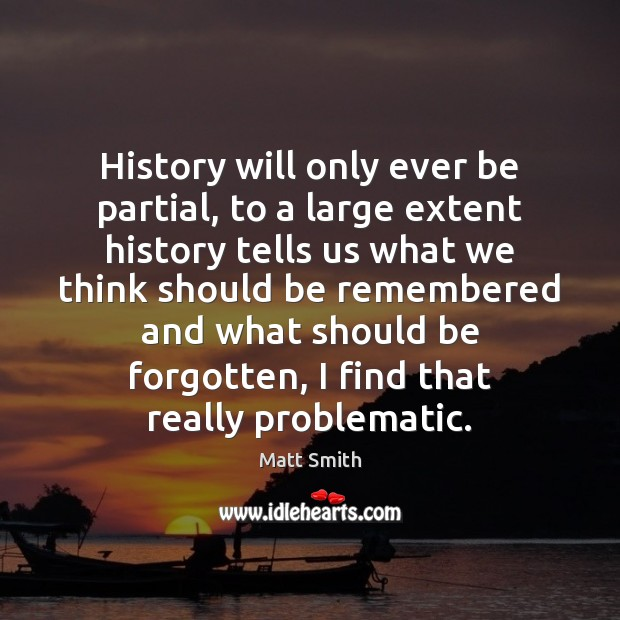 History will only ever be partial, to a large extent history tells Matt Smith Picture Quote