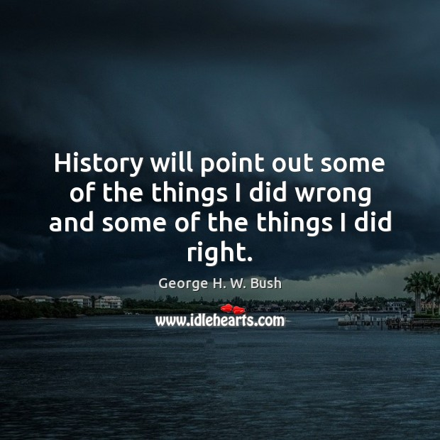 History will point out some of the things I did wrong and some of the things I did right. George H. W. Bush Picture Quote