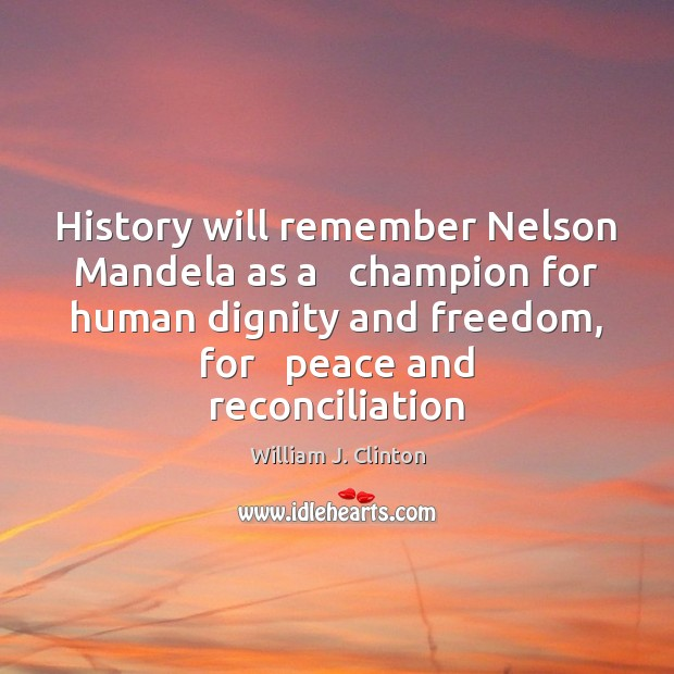 History will remember Nelson Mandela as a   champion for human dignity and Image