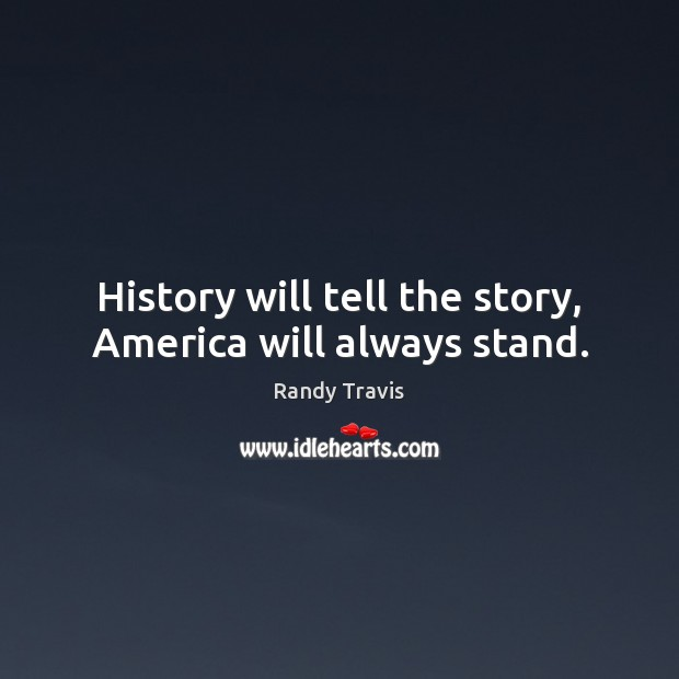History will tell the story, America will always stand. Randy Travis Picture Quote