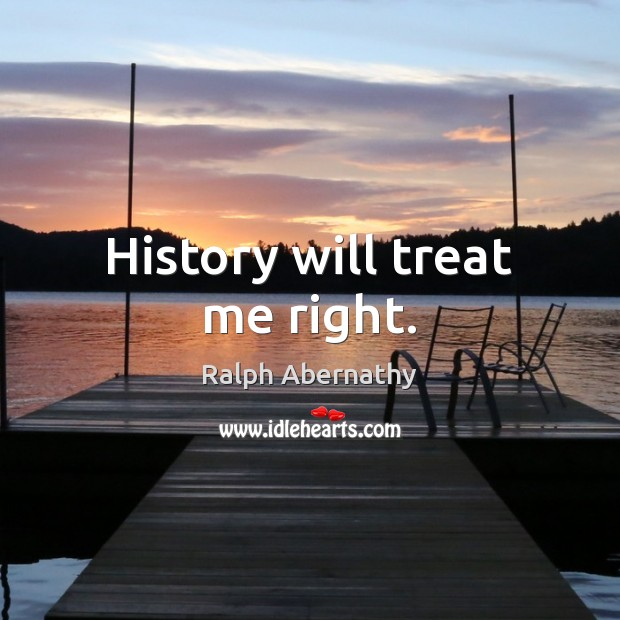 History will treat me right. Image