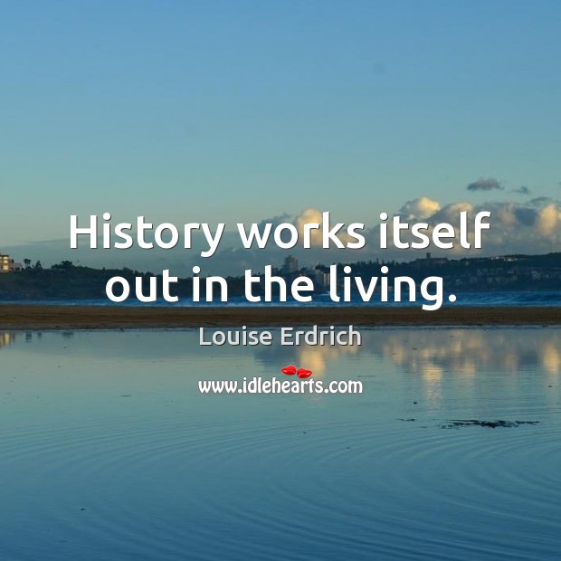 History works itself out in the living. Louise Erdrich Picture Quote