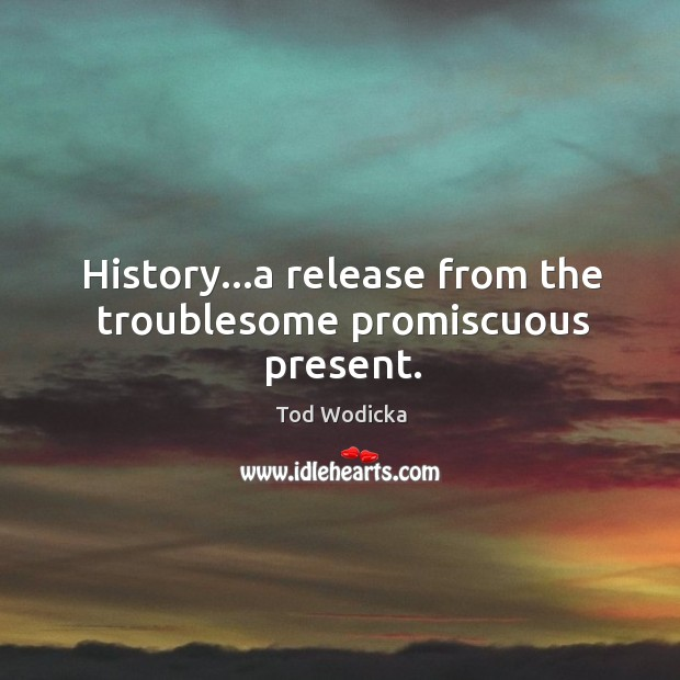 History…a release from the troublesome promiscuous present. Image