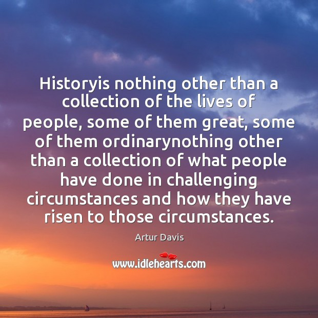 Image, Historyis nothing other than a collection of the lives of people, some