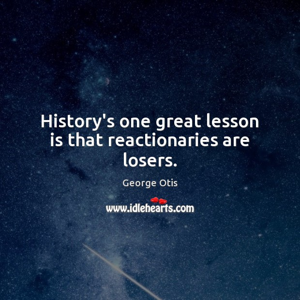 History's one great lesson is that reactionaries are losers. Image