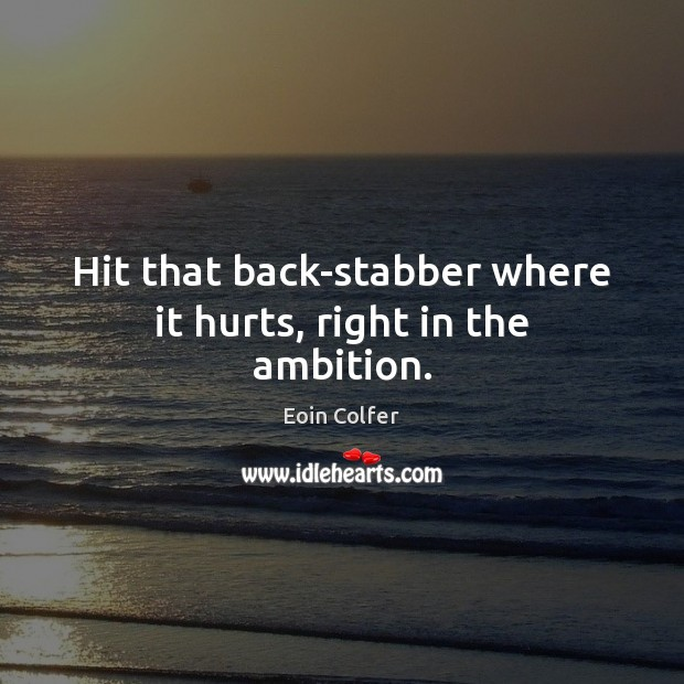 Hit that back-stabber where it hurts, right in the ambition. Eoin Colfer Picture Quote