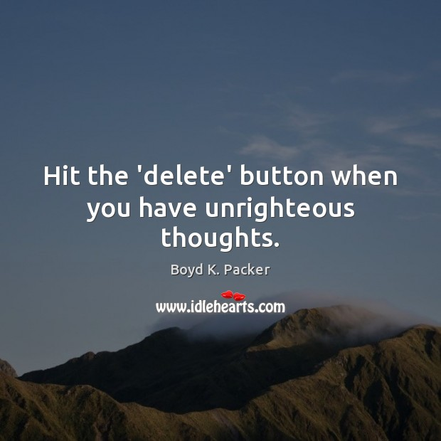 Hit the 'delete' button when you have unrighteous thoughts. Boyd K. Packer Picture Quote