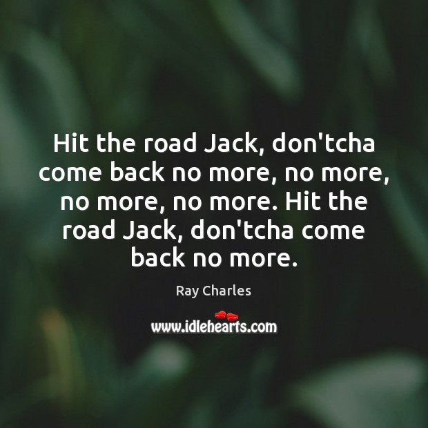 Hit the road Jack, don'tcha come back no more, no more, no Ray Charles Picture Quote